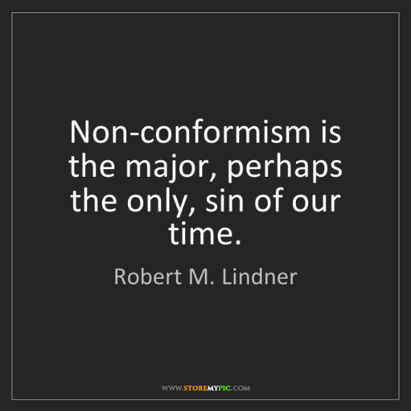 Robert M. Lindner: Non-conformism is the major, perhaps the only, sin of...