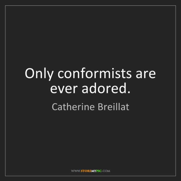 Catherine Breillat: Only conformists are ever adored.