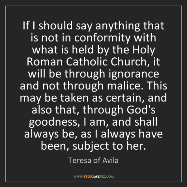 Teresa of Avila: If I should say anything that is not in conformity with...