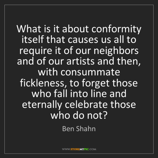 Ben Shahn: What is it about conformity itself that causes us all...