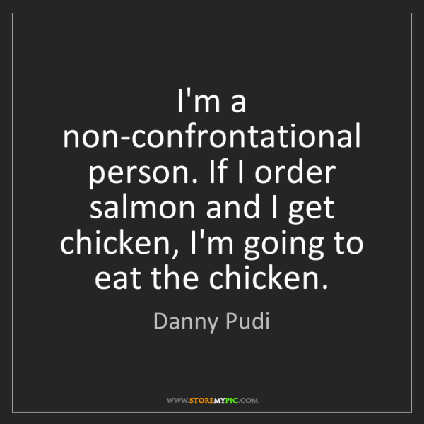 Danny Pudi: I'm a non-confrontational person. If I order salmon and...