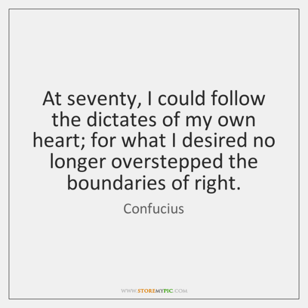 At seventy, I could follow the dictates of my own heart; for ...