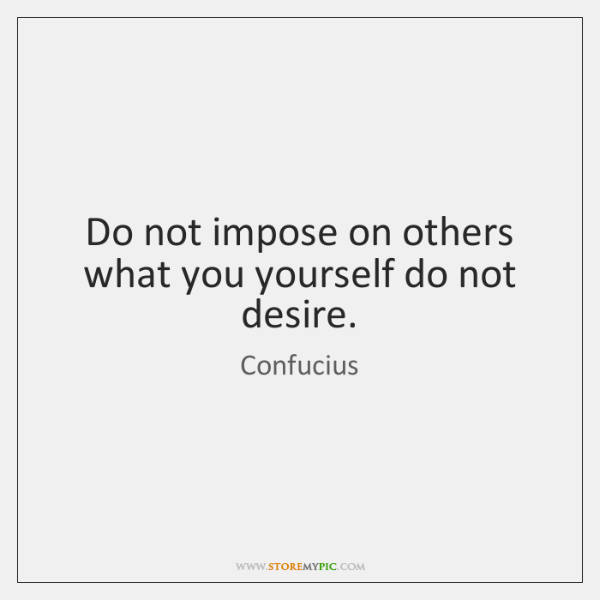 Do not impose on others what you yourself do not desire.