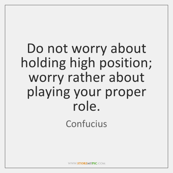 Do not worry about holding high position; worry rather about playing your ...