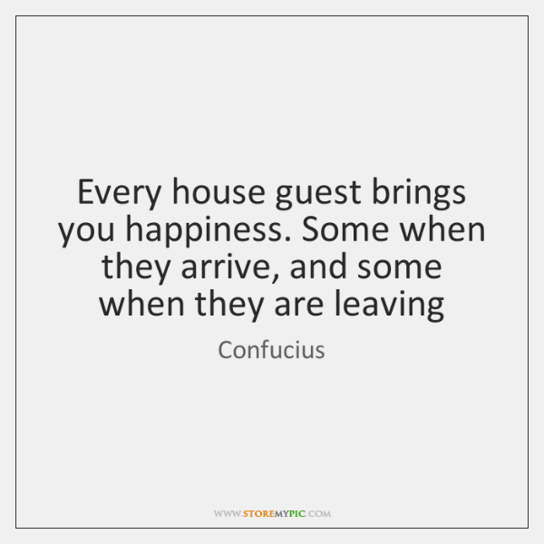 Every house guest brings you happiness. Some when they arrive, and some ...