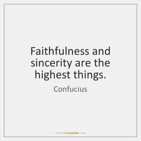 Faithfulness and sincerity are the highest things.