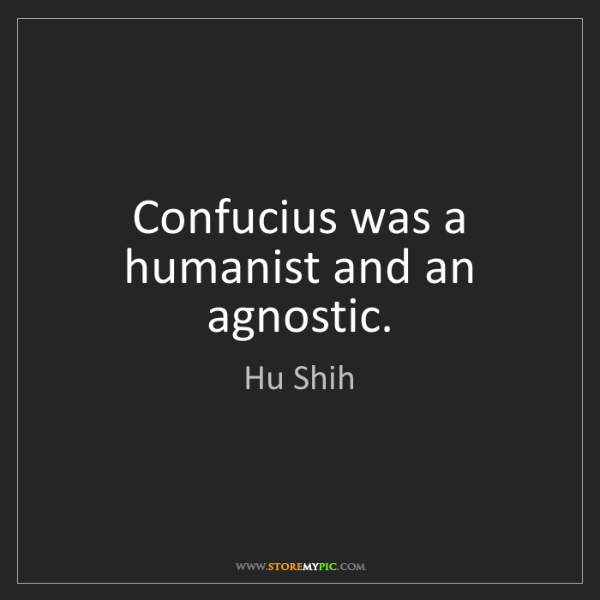 Hu Shih: Confucius was a humanist and an agnostic.
