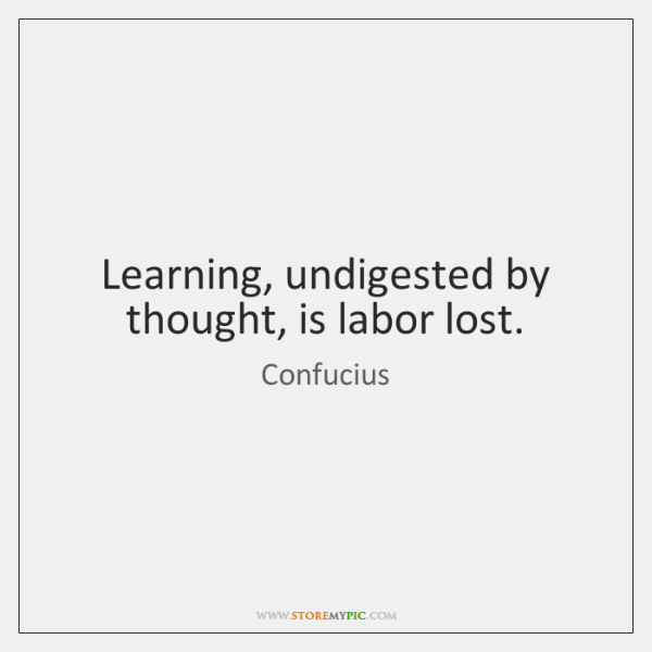 Learning, undigested by thought, is labor lost.