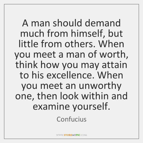 A man should demand much from himself, but little from others. When ...