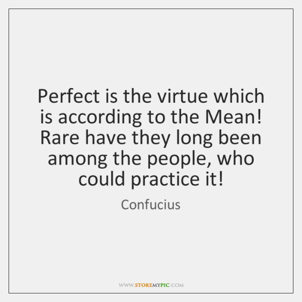 Perfect is the virtue which is according to the Mean! Rare have ...