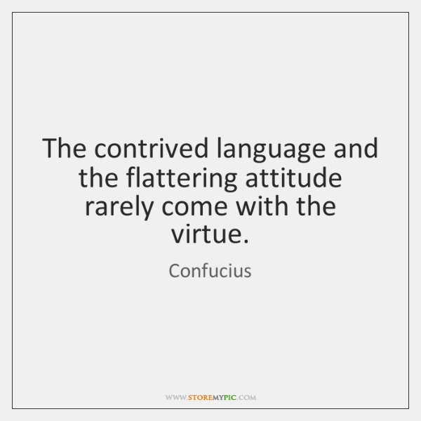 The contrived language and the flattering attitude rarely come with the virtue.