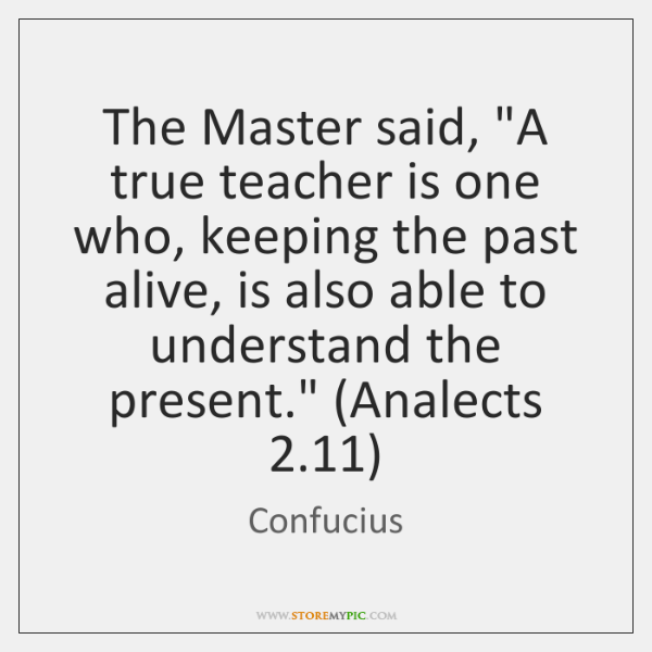 """The Master said, """"A true teacher is one who, keeping the past ..."""