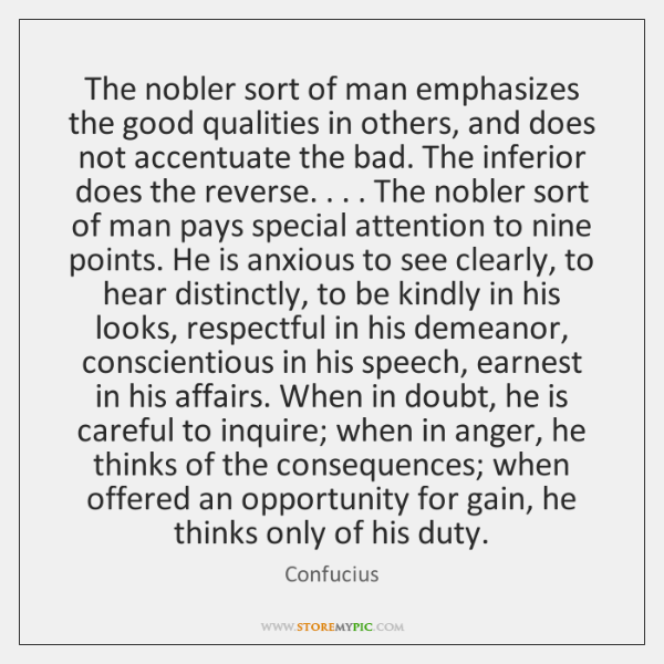 The nobler sort of man emphasizes the good qualities in others, and ...