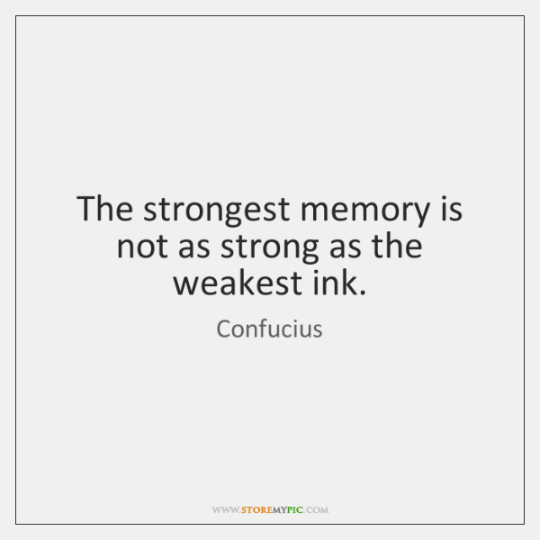 The strongest memory is not as strong as the weakest ink.