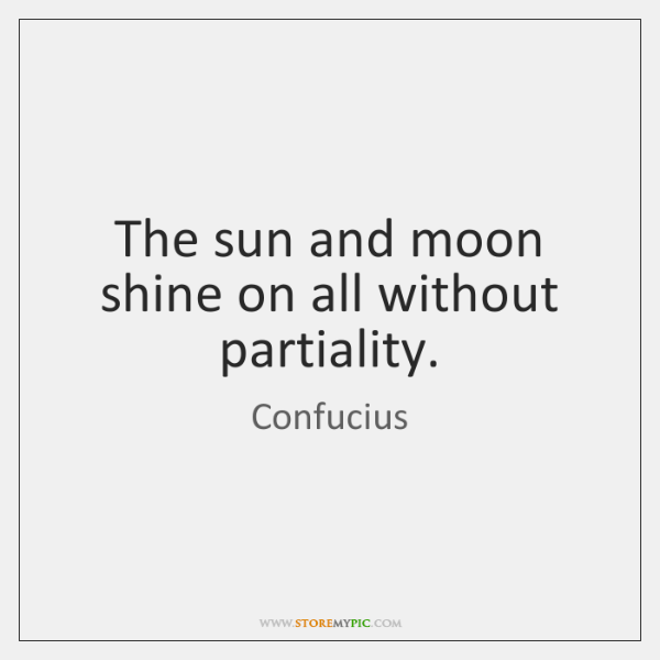 The sun and moon shine on all without partiality.