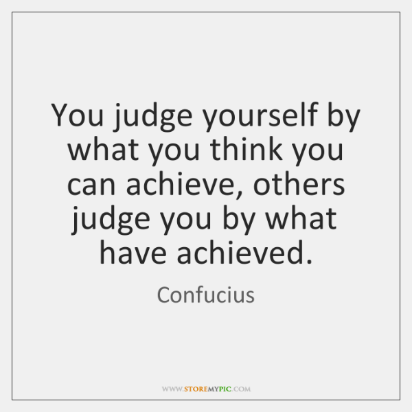 You judge yourself by what you think you can achieve, others judge ...