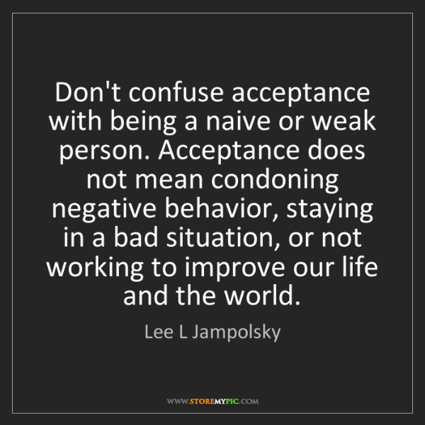 Lee L Jampolsky: Don't confuse acceptance with being a naive or weak person....
