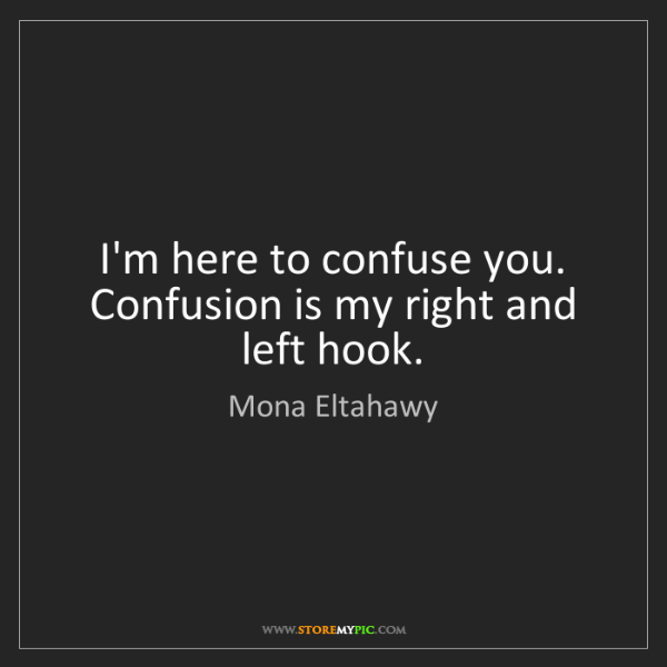 Mona Eltahawy: I'm here to confuse you. Confusion is my right and left...