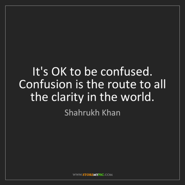 Shahrukh Khan: It's OK to be confused. Confusion is the route to all...
