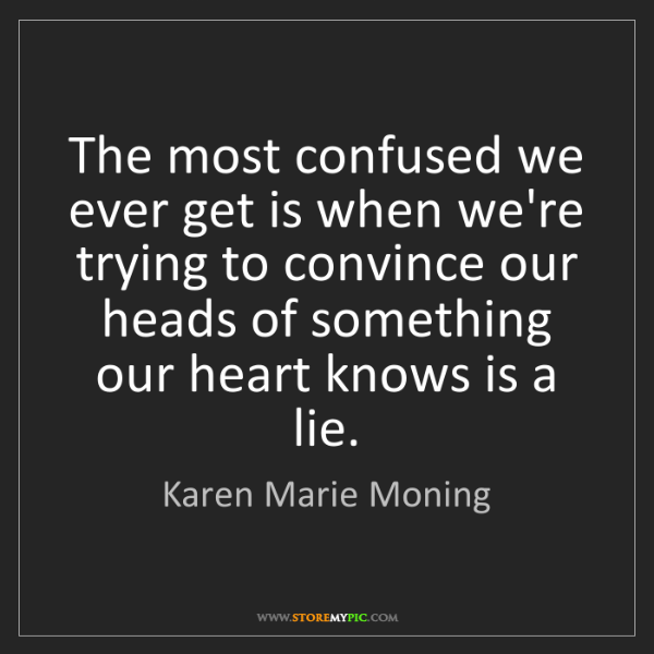 Karen Marie Moning: The most confused we ever get is when we're trying to...