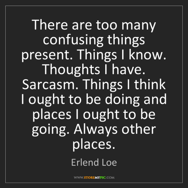 Erlend Loe: There are too many confusing things present. Things I...