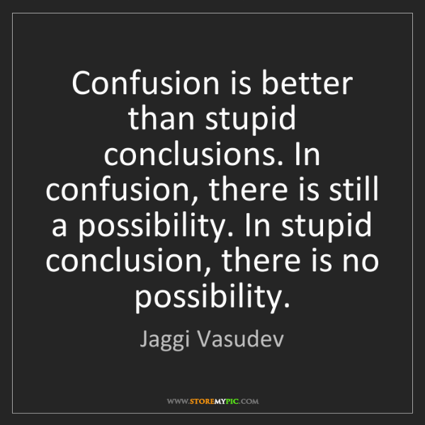 Jaggi Vasudev: Confusion is better than stupid conclusions. In confusion,...