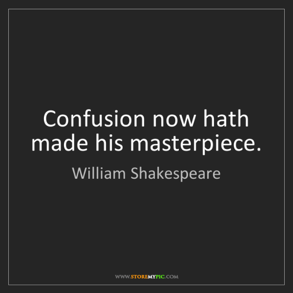 William Shakespeare: Confusion now hath made his masterpiece.