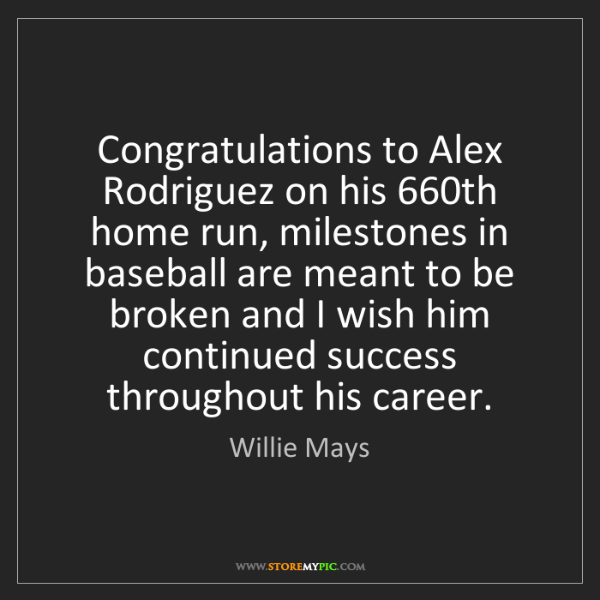 Willie Mays: Congratulations to Alex Rodriguez on his 660th home run,...