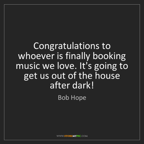 Bob Hope: Congratulations to whoever is finally booking music we...