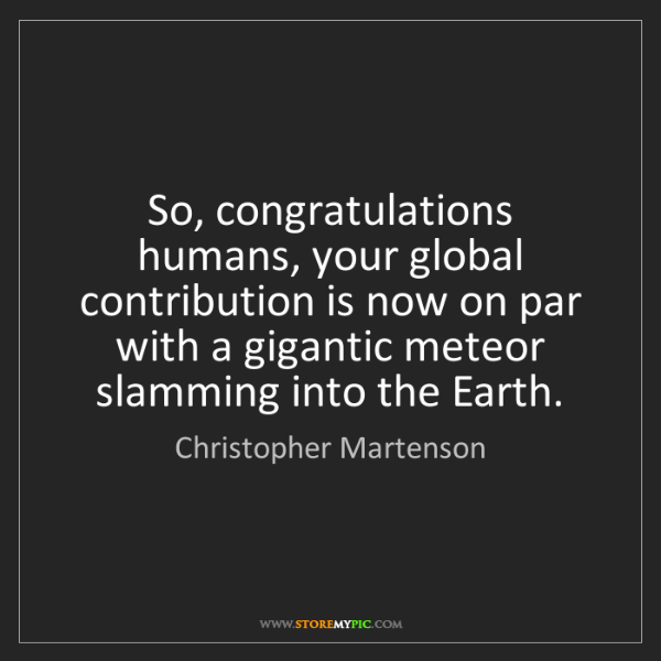 Christopher Martenson: So, congratulations humans, your global contribution...