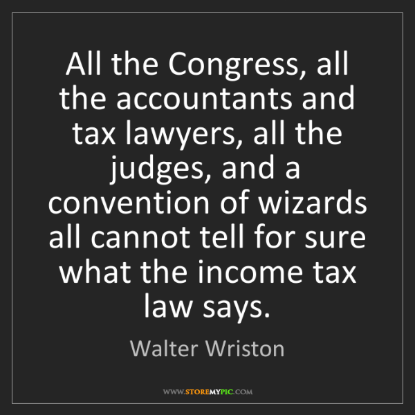 Walter Wriston: All the Congress, all the accountants and tax lawyers,...