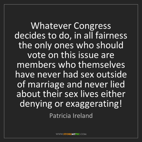 Patricia Ireland: Whatever Congress decides to do, in all fairness the...
