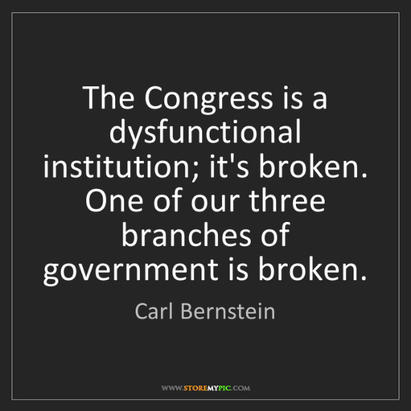 Carl Bernstein: The Congress is a dysfunctional institution; it's broken....
