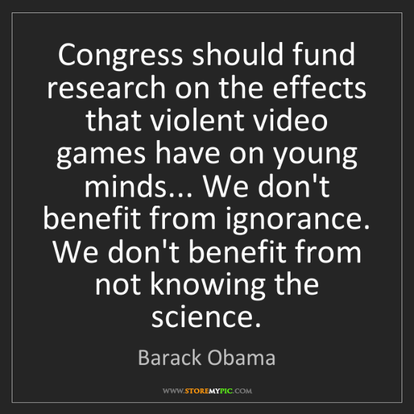Barack Obama: Congress should fund research on the effects that violent...