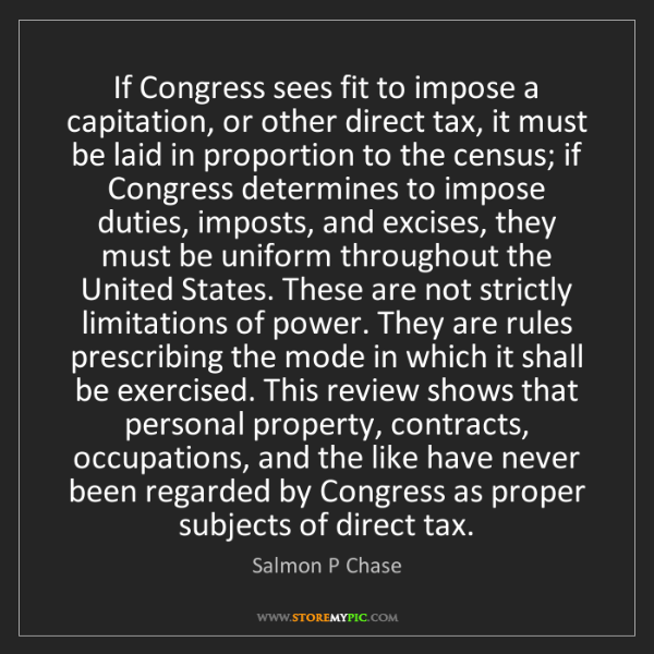 Salmon P Chase: If Congress sees fit to impose a capitation, or other...