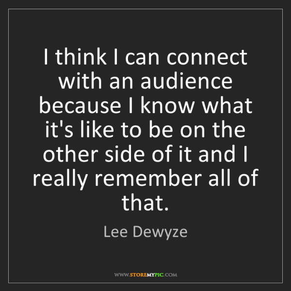 Lee Dewyze: I think I can connect with an audience because I know...