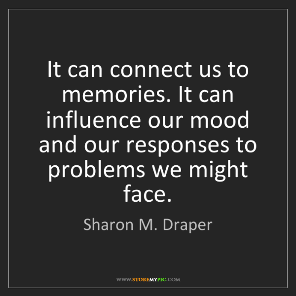 Sharon M. Draper: It can connect us to memories. It can influence our mood...
