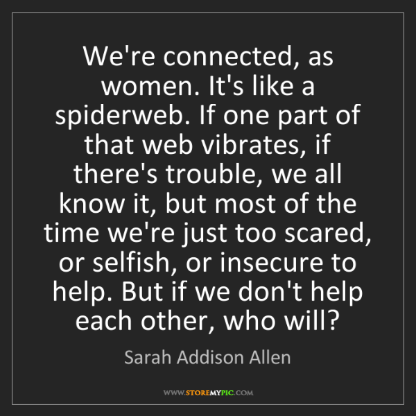 Sarah Addison Allen: We're connected, as women. It's like a spiderweb. If...