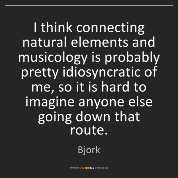 Bjork: I think connecting natural elements and musicology is...