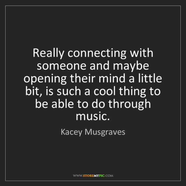 Kacey Musgraves: Really connecting with someone and maybe opening their...