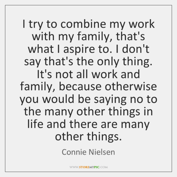 I try to combine my work with my family, that's what I ...