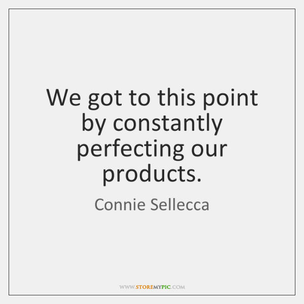 We got to this point by constantly perfecting our products.