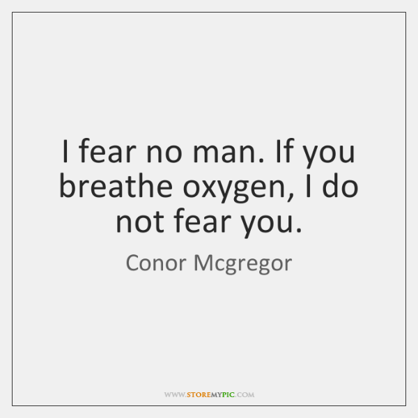 I fear no man. If you breathe oxygen, I do not fear ...