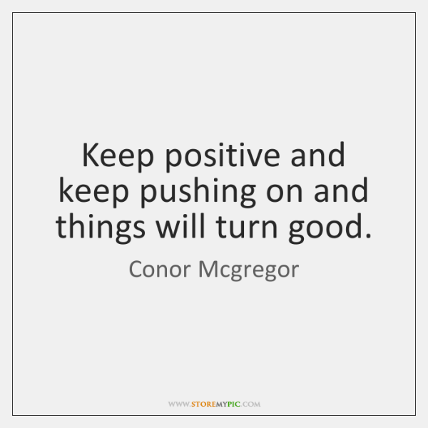 Keep positive and keep pushing on and things will turn good.
