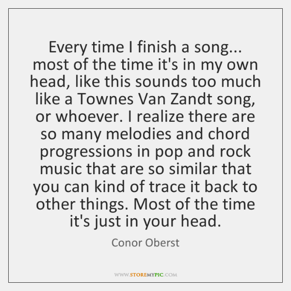 Every time I finish a song... most of the time it's in ...