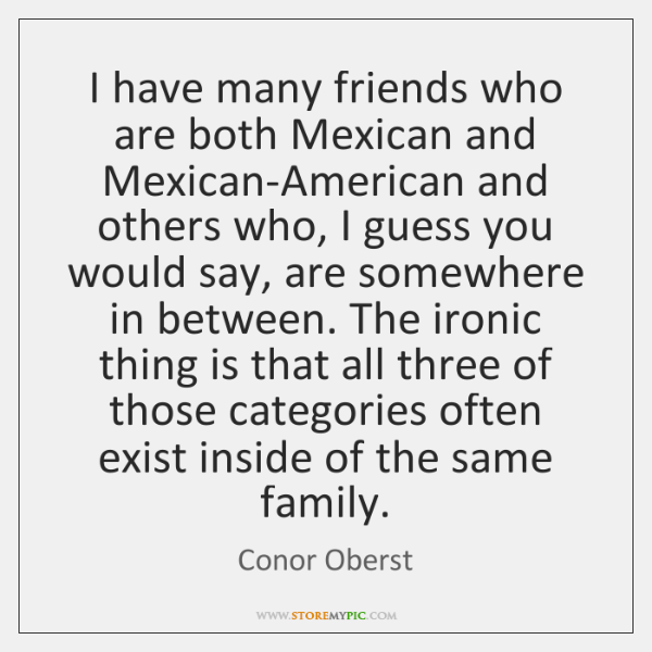I have many friends who are both Mexican and Mexican-American and others ...
