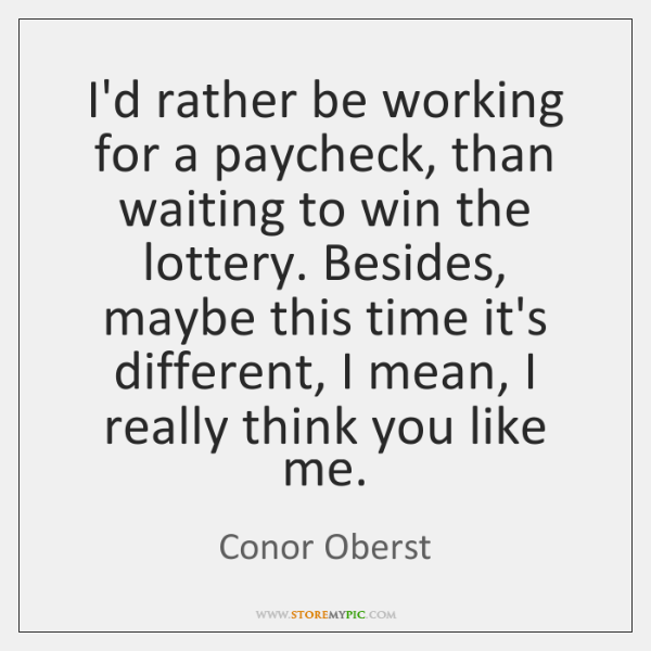 I'd rather be working for a paycheck, than waiting to win the ...