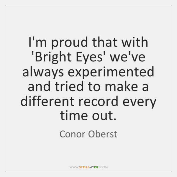 I'm proud that with 'Bright Eyes' we've always experimented and tried to ...