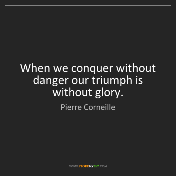 Pierre Corneille: When we conquer without danger our triumph is without...