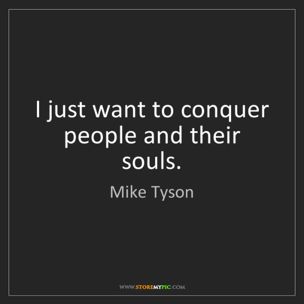 Mike Tyson: I just want to conquer people and their souls.